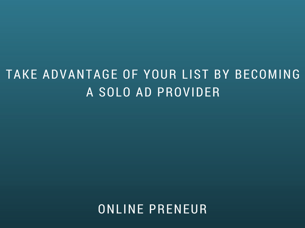 Take advantage of Your List by Becoming a Solo Ad Provider
