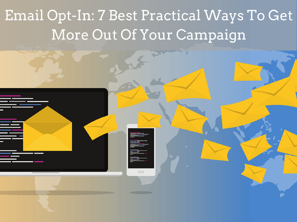 Email Opt-In: 7 Best Practical Ways To Get More Out Of Your Campaign