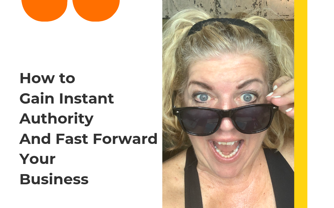 How To Gain Instant Authority And Fast Forward Your Business