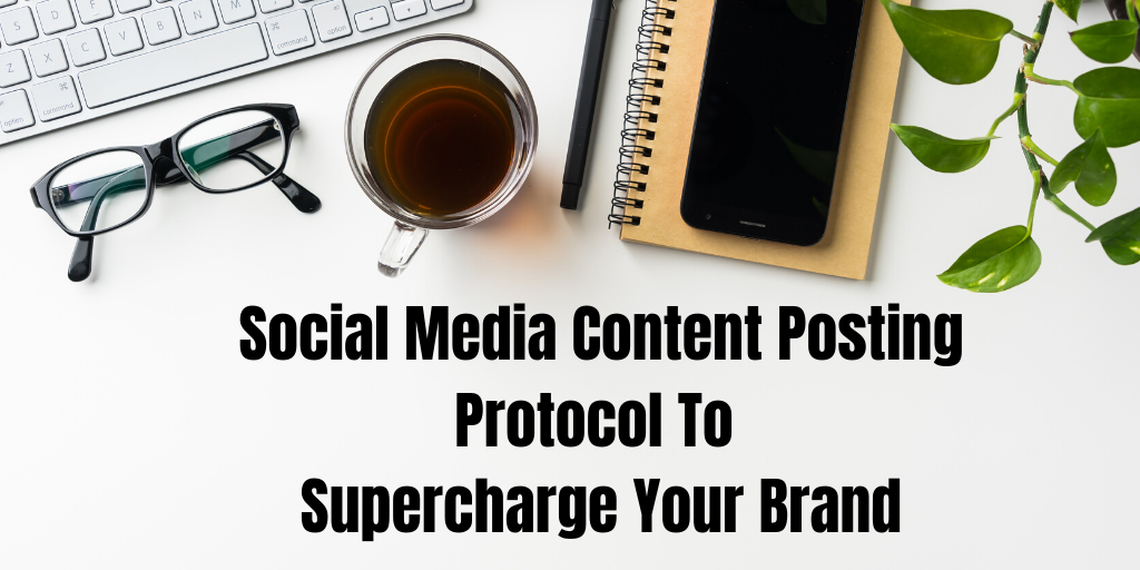 Social Media Content Posting Protocol To Supercharge Your Brand