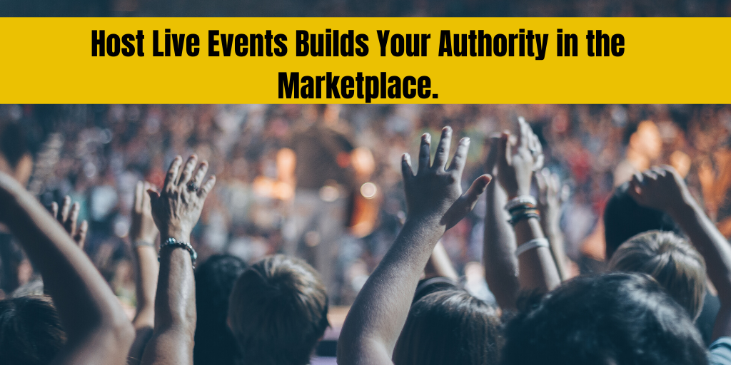 Host Live Events Builds Your Authority in the Marketplace.