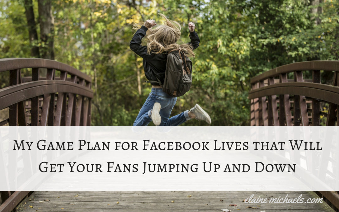 My Game Plan for Facebook Lives that Will Get Your Fans Jumping Up and Down