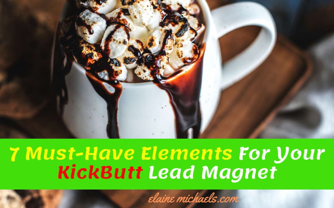 7 Must-Have Elements For Your KickButt Lead Magnet
