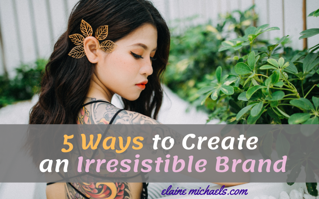 5 Ways To Help You Create an Irresistible Brand