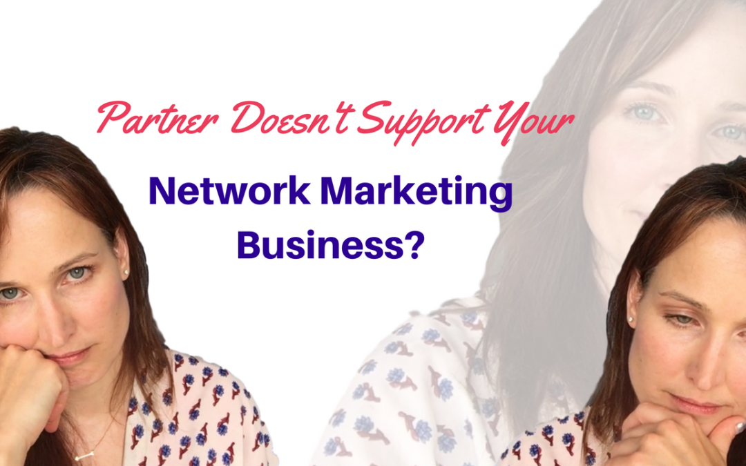 How to Easily Deal With an Unsupportive Partner Who is Opposed to You Starting a Network Marketing Business