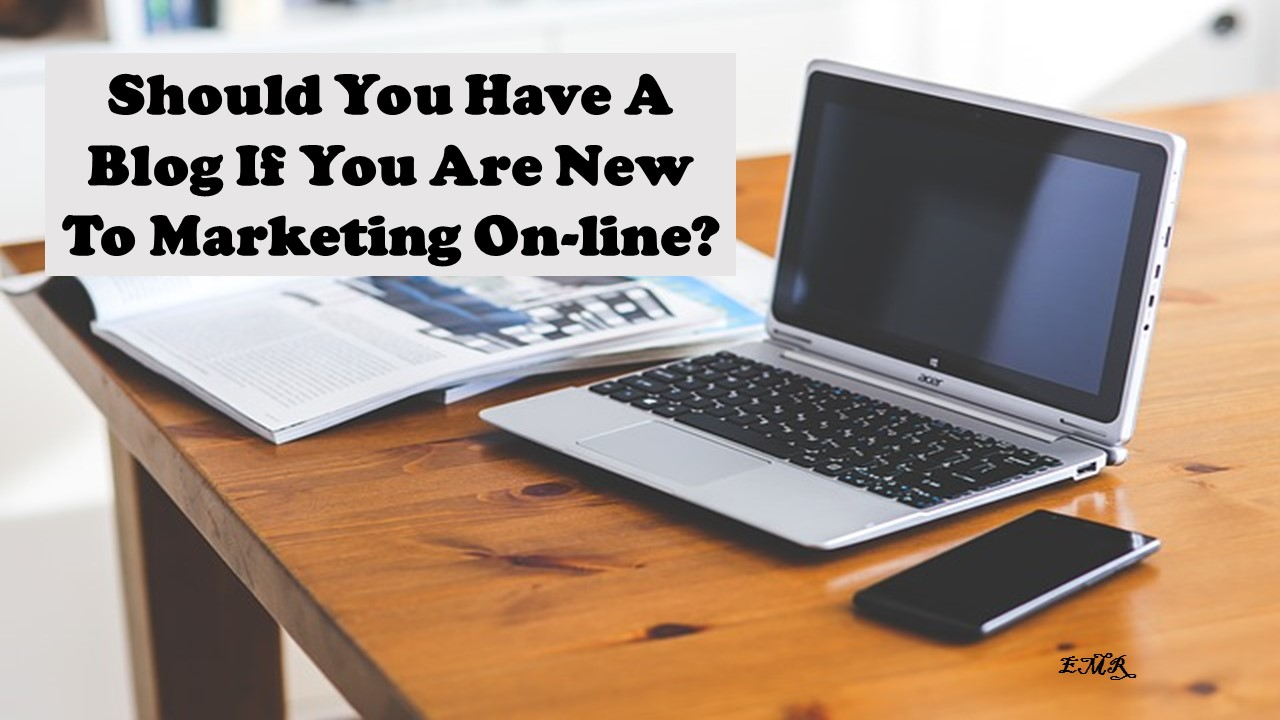 Should You Have A Blog If You Are New To Marketing On-line?
