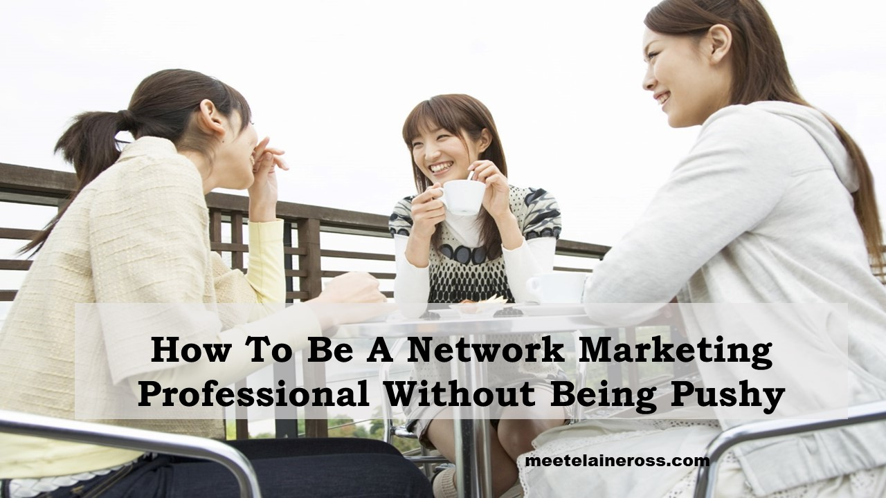 How to be a network marketing professional without being pushy