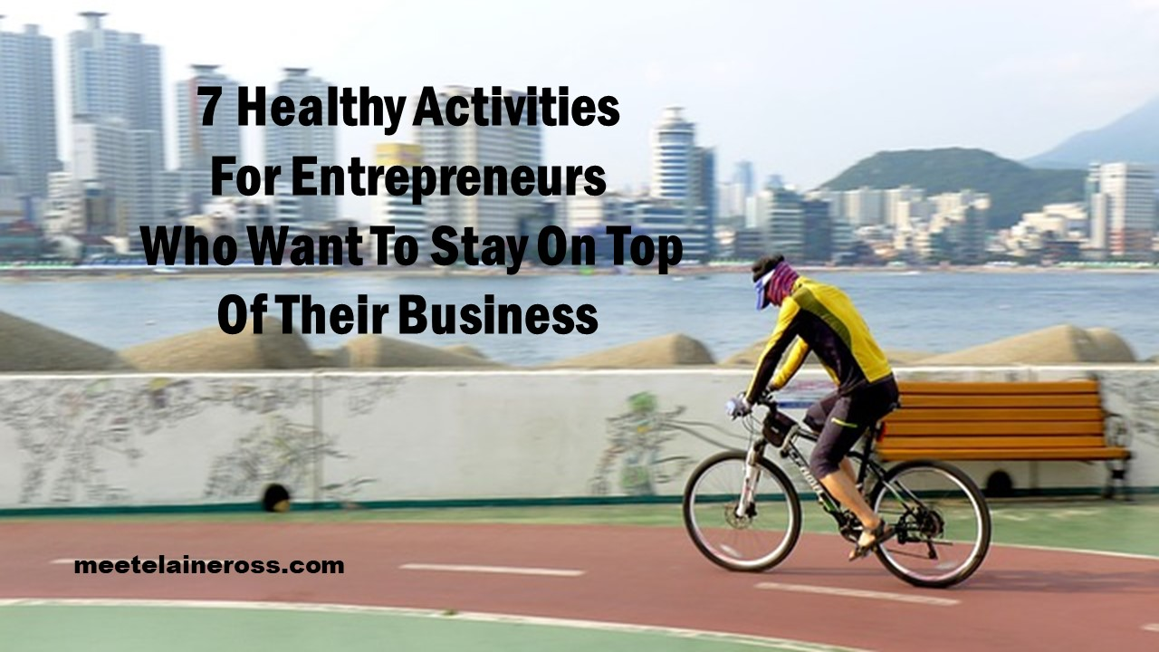 7 Healthy Activities For Entrepreneurs Who Want To Stay On Top Of Their Business