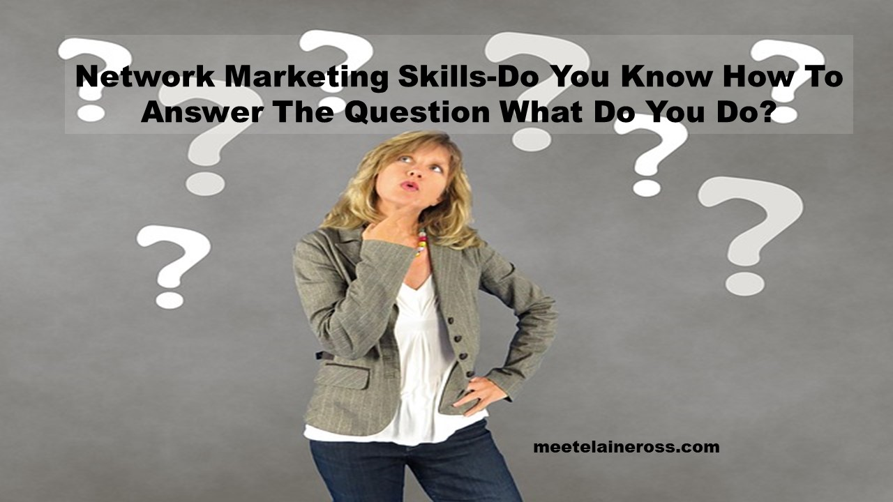 Network Marketing Skills-Do You Know How To Answer The Question What Do You Do?