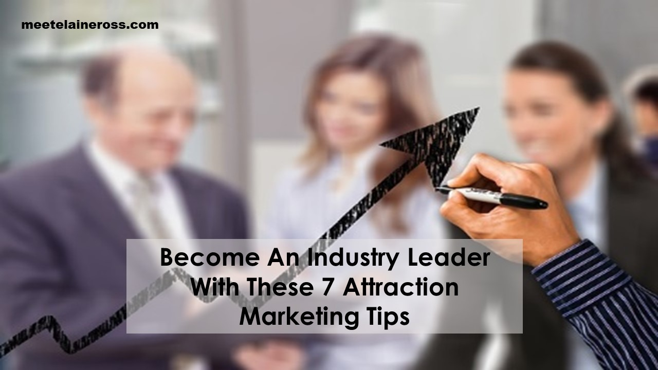 Become An Industry Leader With These 7 Attraction Marketing Tips
