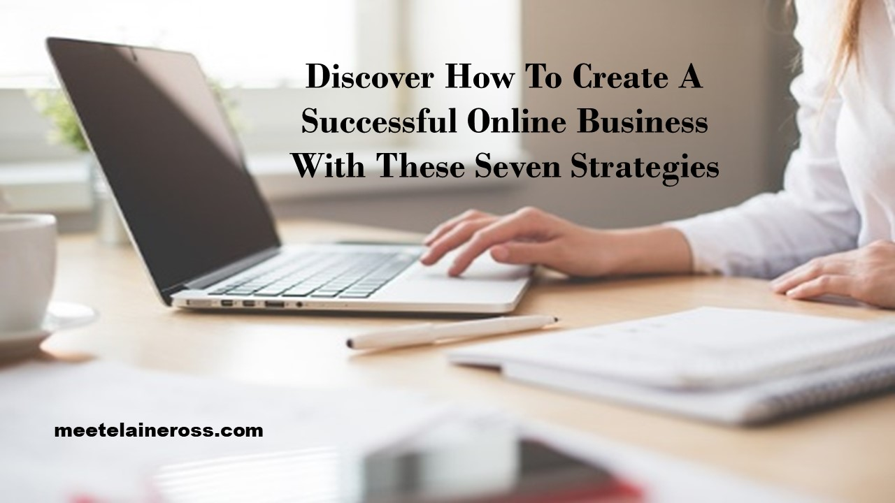 Discover How To Create A Successful Online Business With These Seven Strategies