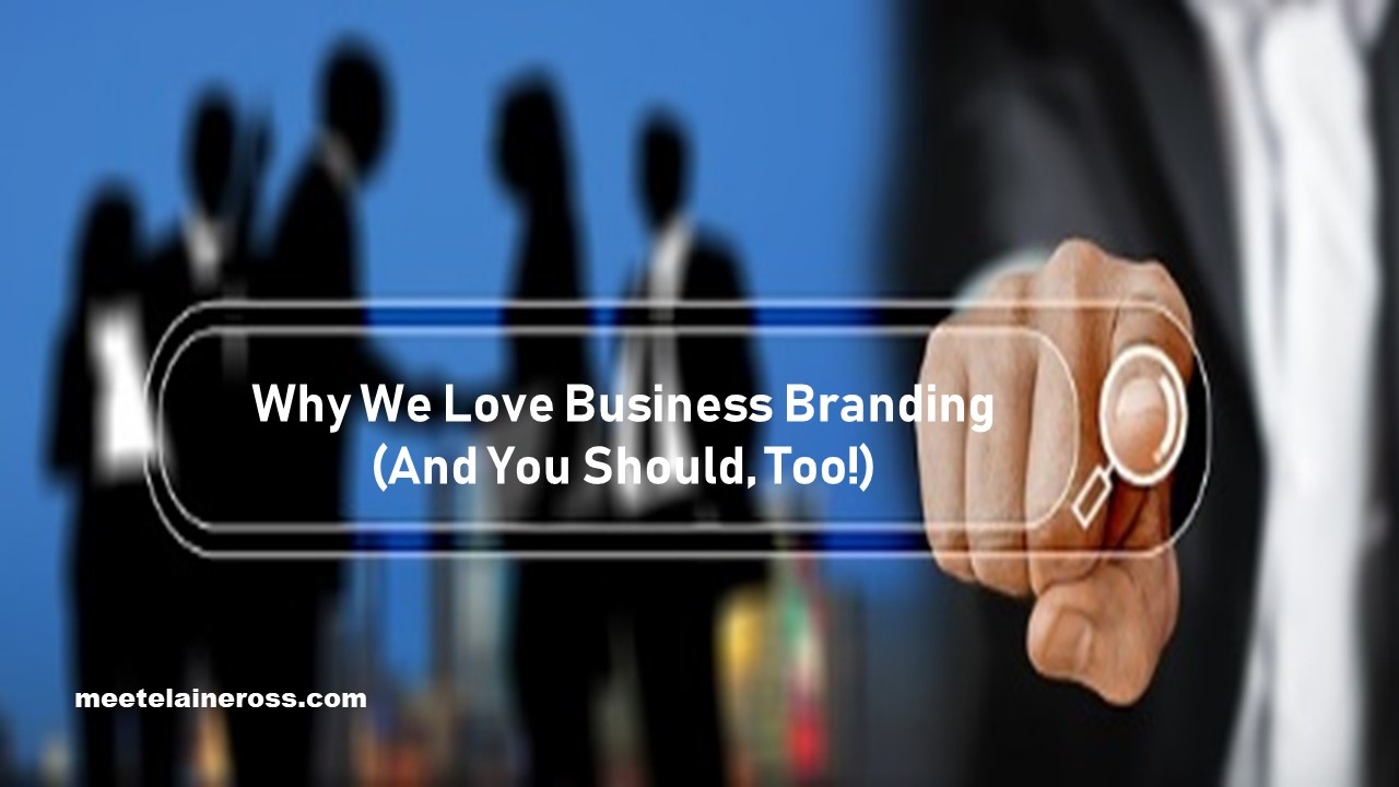 Why-We-Love-Business-Branding-And-You-Should-Too