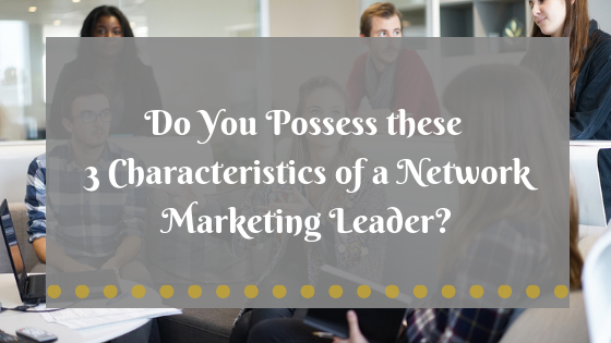 Do You Possess these 3 Characteristics of a Network Marketing Leader?