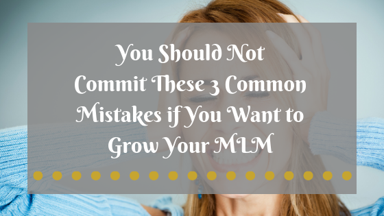 You Should Not Commit These 3 Common Mistakes if You Want to Grow Your MLM