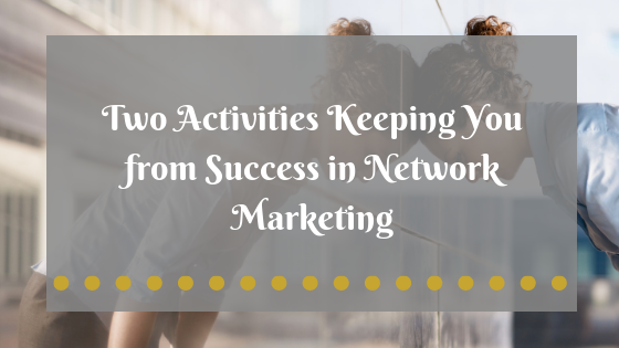 The Two Activities Keeping You from Success in Network Marketing
