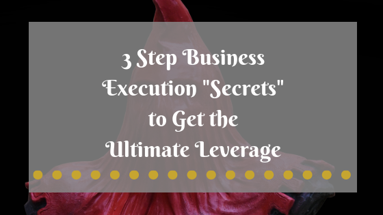 "3 Step Business Execution ""Secrets"" to Get the Ultimate Leverage"