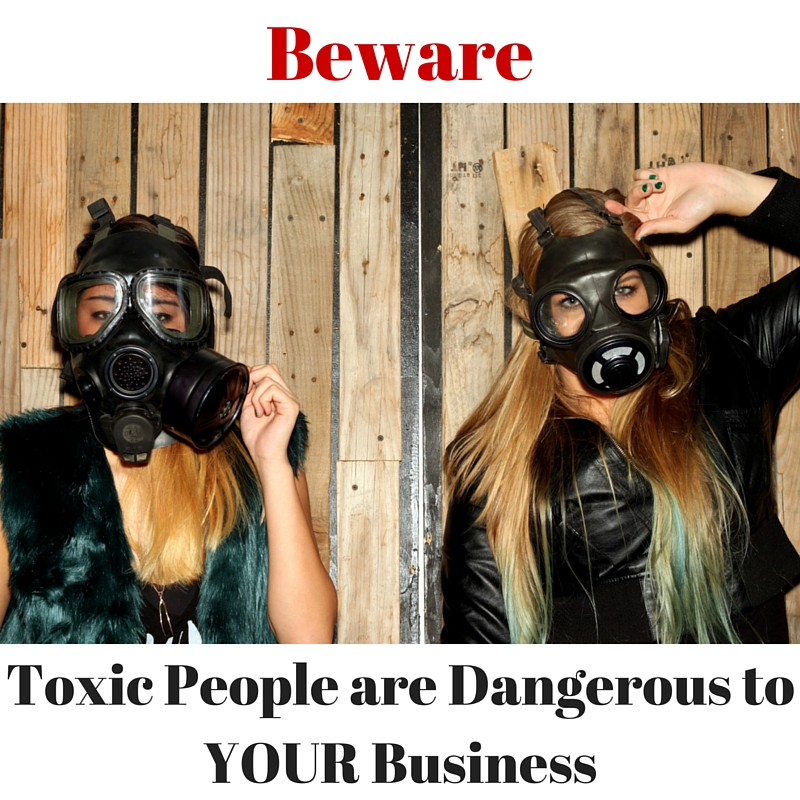 Toxic People are Dangerous to YOUR Business