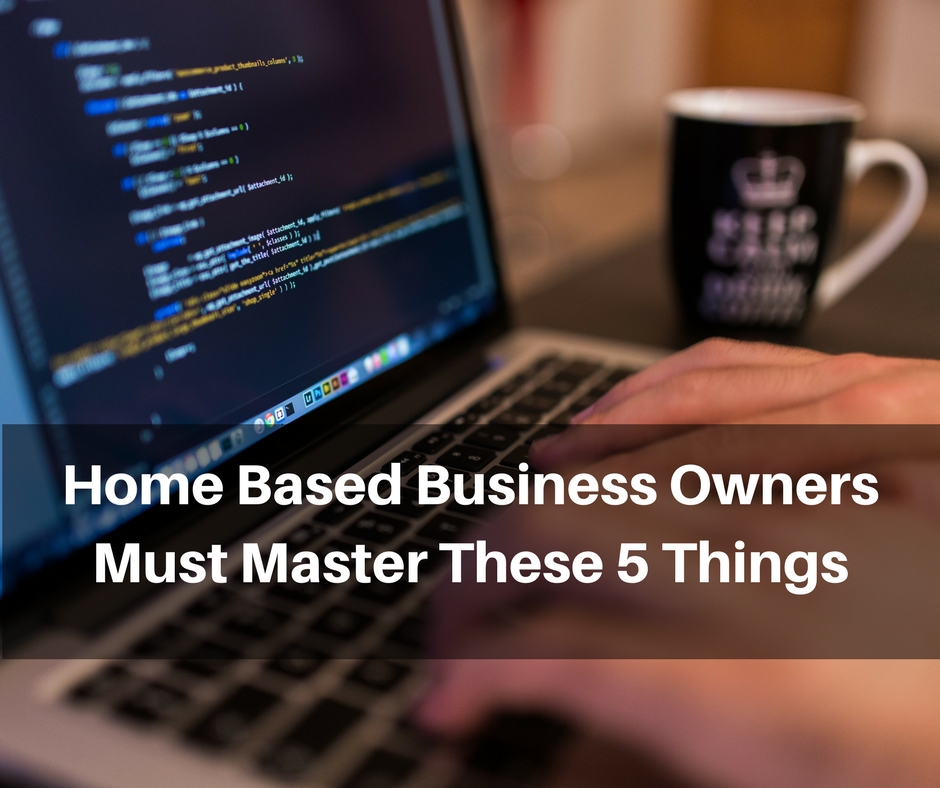 Home Based Business Owners Must Master These 5 Things