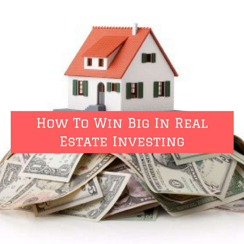 how-to-win-big-in-real-estate-investing